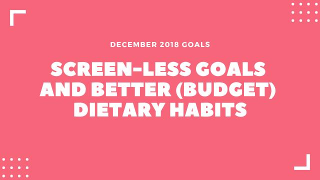 December Goals: Screen-less Goals and better (budget) dietary habits