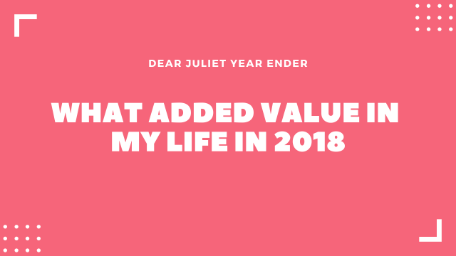 Dear Juliet Year Ender Post: What Added Value in my life in 2018